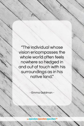 """Emma Goldman quote: """"The individual whose vision encompasses the whole…""""- at QuotesQuotesQuotes.com"""
