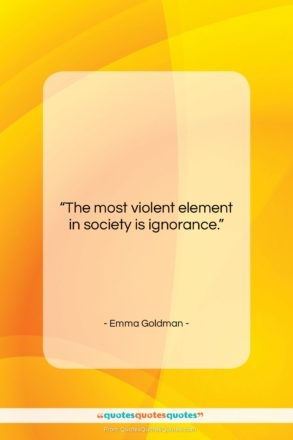 """Emma Goldman quote: """"The most violent element in society is…""""- at QuotesQuotesQuotes.com"""