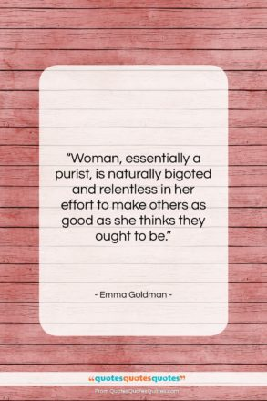 "Emma Goldman quote: ""Woman, essentially a purist, is naturally bigoted…""- at QuotesQuotesQuotes.com"