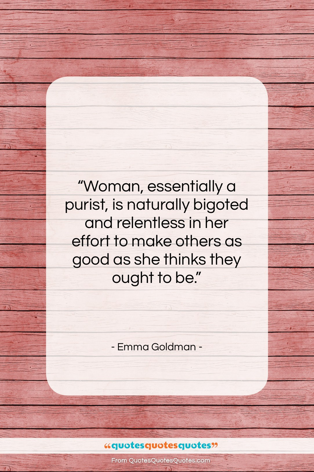 """Emma Goldman quote: """"Woman, essentially a purist, is naturally bigoted…""""- at QuotesQuotesQuotes.com"""