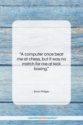 """Emo Philips quote: """"A computer once beat me at chess,…""""- at QuotesQuotesQuotes.com"""