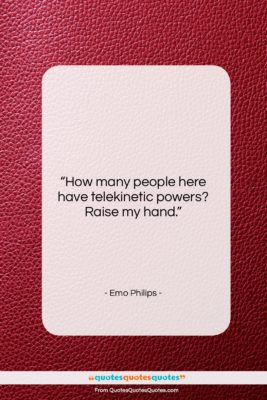 """Emo Philips quote: """"How many people here have telekinetic powers?…""""- at QuotesQuotesQuotes.com"""