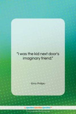 """Emo Philips quote: """"I was the kid next door's imaginary…""""- at QuotesQuotesQuotes.com"""