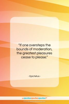 """Epictetus quote: """"If one oversteps the bounds of moderation,…""""- at QuotesQuotesQuotes.com"""