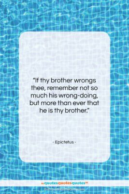 "Epictetus quote: ""If thy brother wrongs thee, remember not…""- at QuotesQuotesQuotes.com"