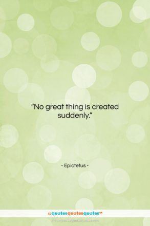 """Epictetus quote: """"No great thing is created suddenly….""""- at QuotesQuotesQuotes.com"""