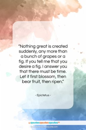 """Epictetus quote: """"Nothing great is created suddenly, any more…""""- at QuotesQuotesQuotes.com"""