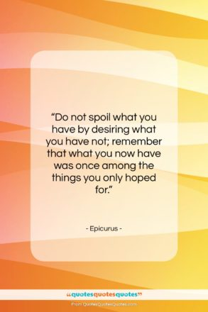 """Epicurus quote: """"Do not spoil what you have by…""""- at QuotesQuotesQuotes.com"""