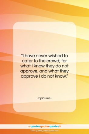 """Epicurus quote: """"I have never wished to cater to…""""- at QuotesQuotesQuotes.com"""