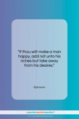 "Epicurus quote: ""If thou wilt make a man happy,…""- at QuotesQuotesQuotes.com"
