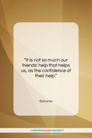 "Epicurus quote: ""It is not so much our friends'…""- at QuotesQuotesQuotes.com"