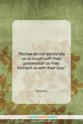 """Epicurus quote: """"Riches do not exhilarate us so much…""""- at QuotesQuotesQuotes.com"""