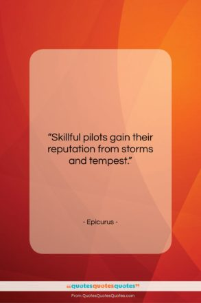 """Epicurus quote: """"Skillful pilots gain their reputation from storms…""""- at QuotesQuotesQuotes.com"""