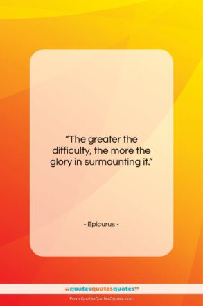 """Epicurus quote: """"The greater the difficulty, the more the…""""- at QuotesQuotesQuotes.com"""