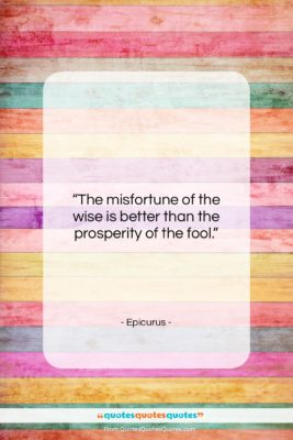 "Epicurus quote: ""The misfortune of the wise is better…""- at QuotesQuotesQuotes.com"