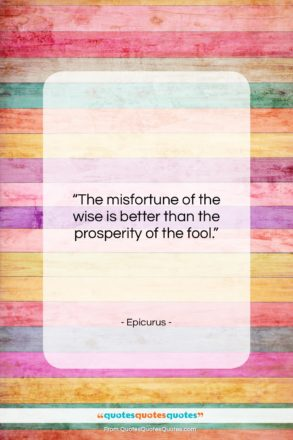 """Epicurus quote: """"The misfortune of the wise is better…""""- at QuotesQuotesQuotes.com"""