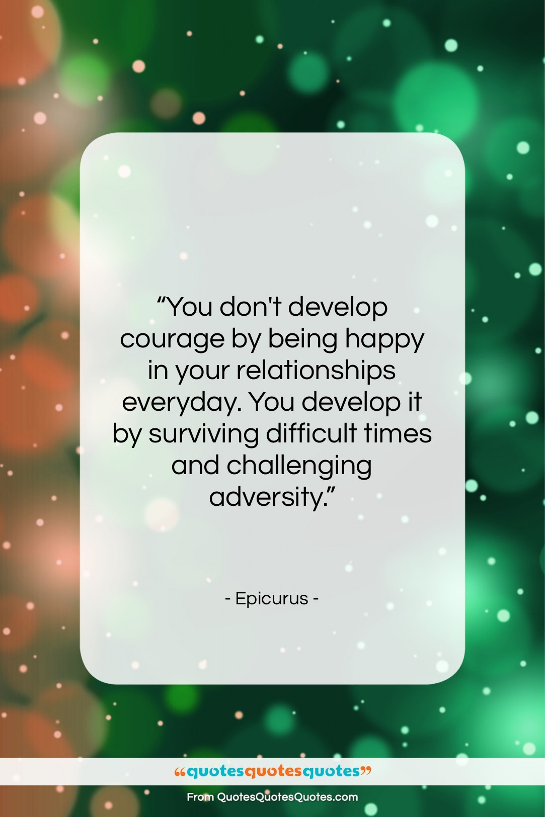 """Epicurus quote: """"You don't develop courage by being happy…""""- at QuotesQuotesQuotes.com"""