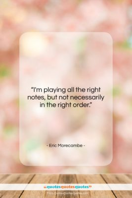 """Eric Morecambe quote: """"I'm playing all the right notes, but…""""- at QuotesQuotesQuotes.com"""