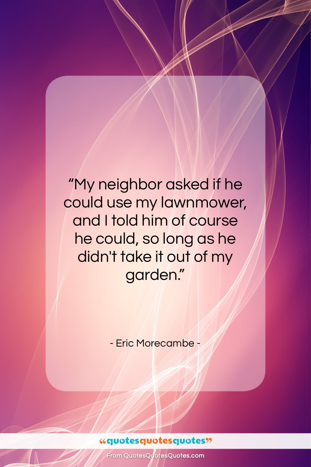 """Eric Morecambe quote: """"My neighbor asked if he could use…""""- at QuotesQuotesQuotes.com"""