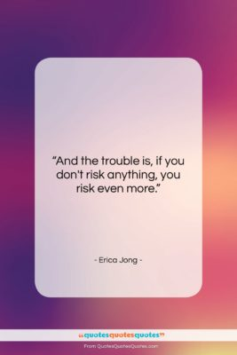 """Erica Jong quote: """"And the trouble is, if you don't…""""- at QuotesQuotesQuotes.com"""