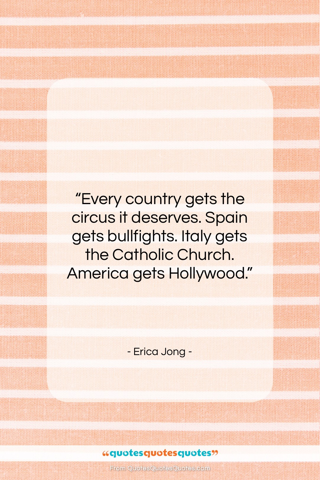 """Erica Jong quote: """"Every country gets the circus it deserves….""""- at QuotesQuotesQuotes.com"""