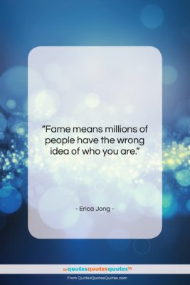 """Erica Jong quote: """"Fame means millions of people have the…""""- at QuotesQuotesQuotes.com"""