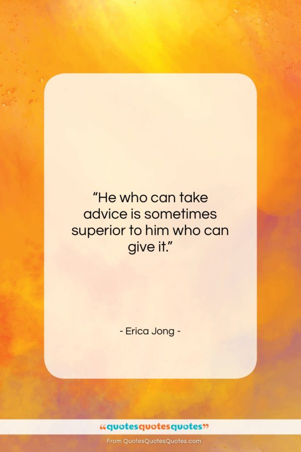 """Erica Jong quote: """"He who can take advice is sometimes…""""- at QuotesQuotesQuotes.com"""