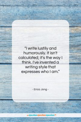 """Erica Jong quote: """"I write lustily and humorously. It isn't…""""- at QuotesQuotesQuotes.com"""