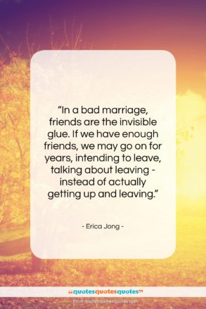"""Erica Jong quote: """"In a bad marriage, friends are the…""""- at QuotesQuotesQuotes.com"""