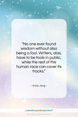 """Erica Jong quote: """"No one ever found wisdom without also…""""- at QuotesQuotesQuotes.com"""