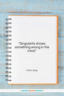 """Erica Jong quote: """"Singularity shows something wrong in the mind….""""- at QuotesQuotesQuotes.com"""