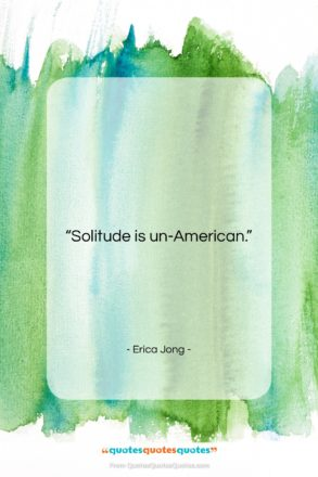 """Erica Jong quote: """"Solitude is un-American….""""- at QuotesQuotesQuotes.com"""