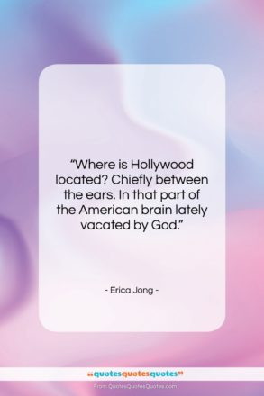 """Erica Jong quote: """"Where is Hollywood located? Chiefly between the…""""- at QuotesQuotesQuotes.com"""