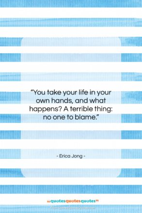 """Erica Jong quote: """"You take your life in your own…""""- at QuotesQuotesQuotes.com"""