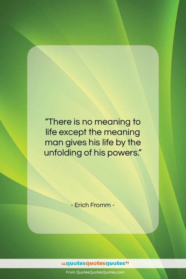 """Erich Fromm quote: """"There is no meaning to life except…""""- at QuotesQuotesQuotes.com"""