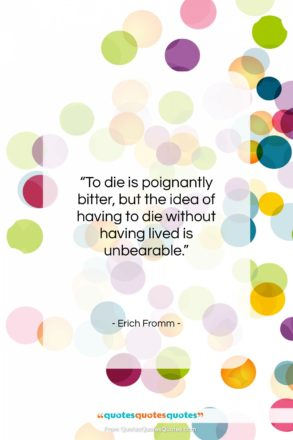 """Erich Fromm quote: """"To die is poignantly bitter, but the…""""- at QuotesQuotesQuotes.com"""