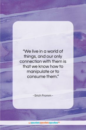 """Erich Fromm quote: """"We live in a world of things,…""""- at QuotesQuotesQuotes.com"""