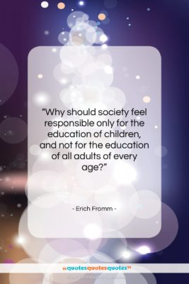 "Erich Fromm quote: ""Why should society feel responsible only for…""- at QuotesQuotesQuotes.com"