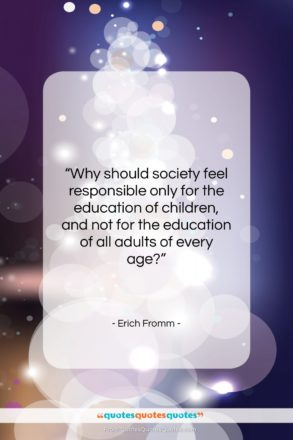 """Erich Fromm quote: """"Why should society feel responsible only for…""""- at QuotesQuotesQuotes.com"""