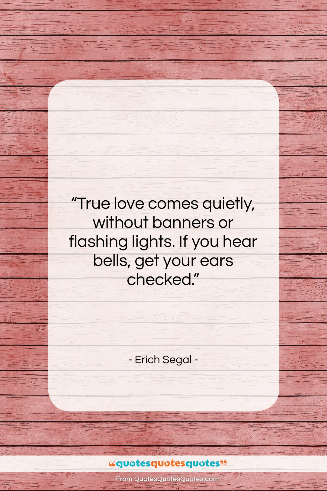 """Erich Segal quote: """"True love comes quietly, without banners or…""""- at QuotesQuotesQuotes.com"""