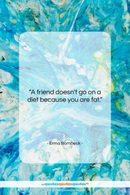 """Erma Bombeck quote: """"A friend doesn't go on a diet…""""- at QuotesQuotesQuotes.com"""