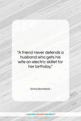 """Erma Bombeck quote: """"A friend never defends a husband who…""""- at QuotesQuotesQuotes.com"""