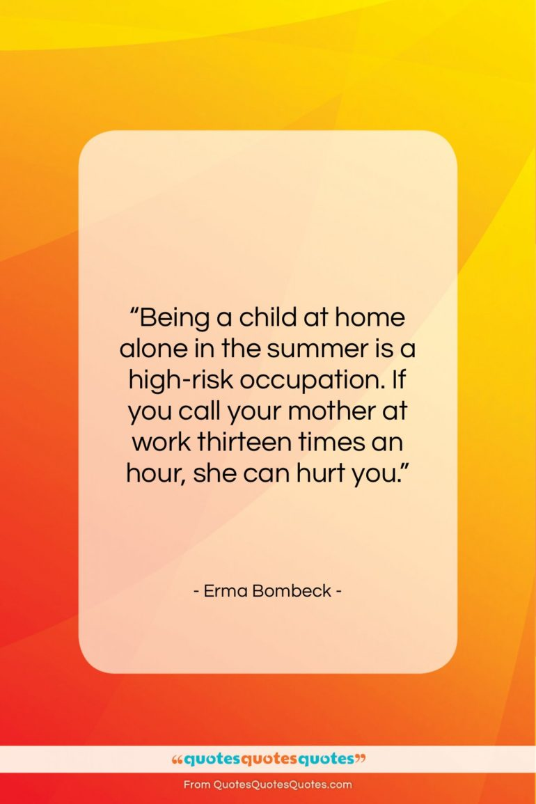 """Erma Bombeck quote: """"Being a child at home alone in…""""- at QuotesQuotesQuotes.com"""