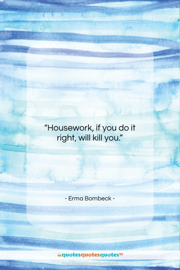 """Erma Bombeck quote: """"Housework, if you do it right, will…""""- at QuotesQuotesQuotes.com"""