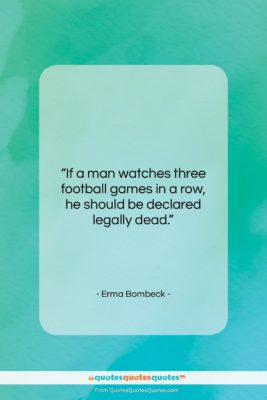 "Erma Bombeck quote: ""If a man watches three football games…""- at QuotesQuotesQuotes.com"