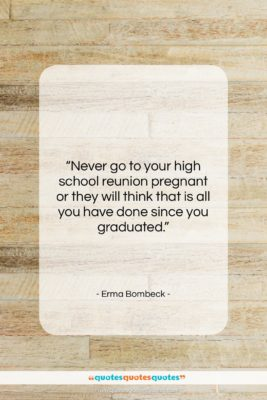 """Erma Bombeck quote: """"Never go to your high school reunion…""""- at QuotesQuotesQuotes.com"""