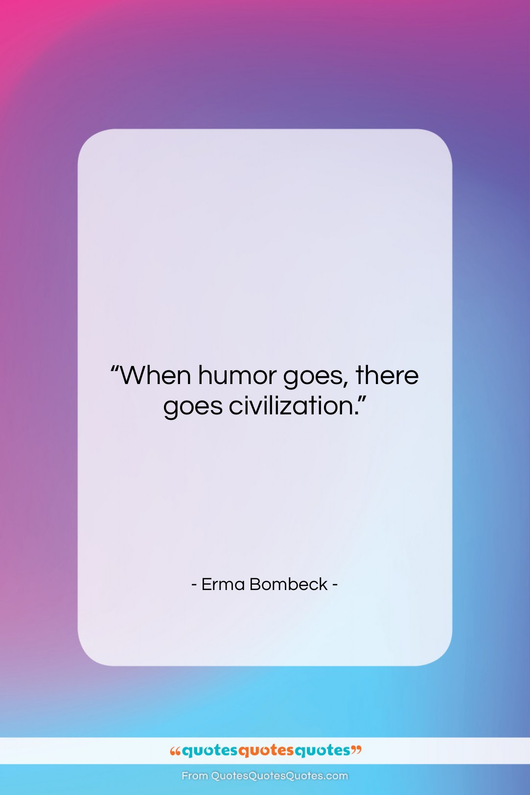 """Erma Bombeck quote: """"When humor goes, there goes civilization….""""- at QuotesQuotesQuotes.com"""