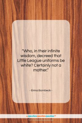 "Erma Bombeck quote: ""Who, in their infinite wisdom, decreed that…""- at QuotesQuotesQuotes.com"
