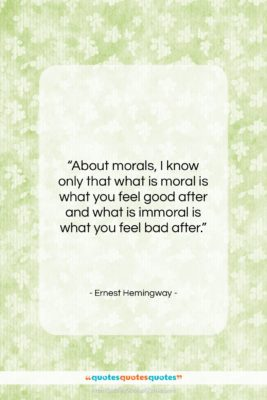 """Ernest Hemingway quote: """"About morals, I know only that what…""""- at QuotesQuotesQuotes.com"""