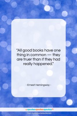 """Ernest Hemingway quote: """"All good books have one thing in…""""- at QuotesQuotesQuotes.com"""